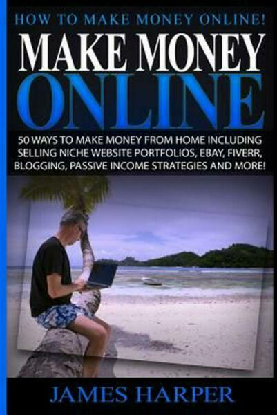 Make Money Online: 50 Ways to Make Money from Home Including Selling Niche Websi