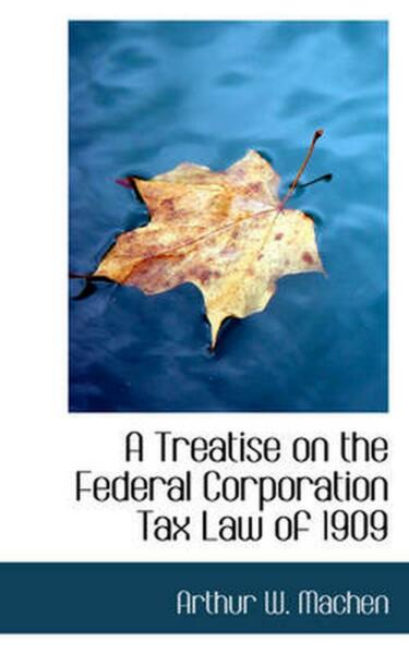 A Treatise on the Federal Corporation Tax Law of 1909 by Arthur W. Machen Engli