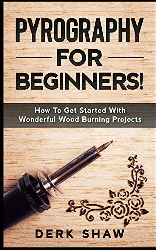 Pyrography For Beginners!: How To Get Started With Wonderful Wood Burning Pro…