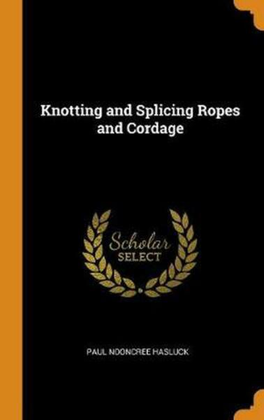 Knotting and Splicing Ropes and Cordage by Paul Nooncree Hasluck (English) Hardc