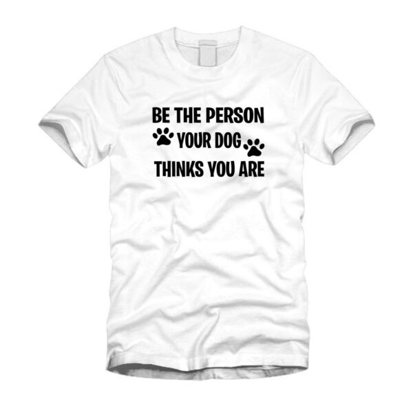 Be The Person Your Dog Thinks You Are Dog Lover Funny Cool White T Shirt $12.99