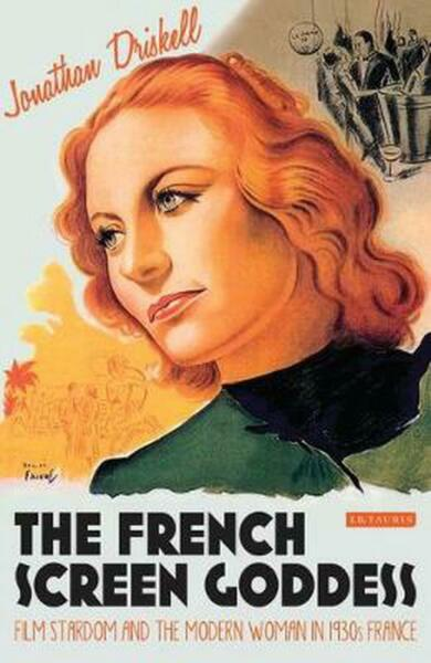 French Screen Goddess: Film Stardom and the Modern Woman in 1930s France by Jona