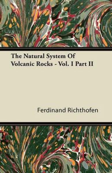 The Natural System of Volcanic Rocks Vol. I Part II by Ferdinand Richthofen E $31.03