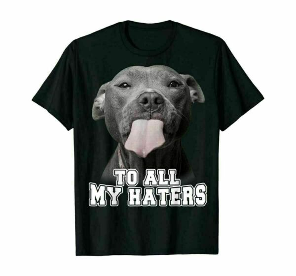 Funny Dog To All My Haters Pitbull Dog Unisex T Shirt Dog Lover Birthday Party $13.98