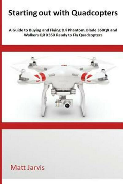 Starting Out with Quadcopters: A Guide to Buying and Flying Dji Phantom, Blade 3