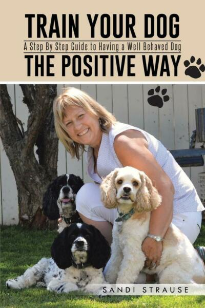 Train Your Dog the Positive Way: A Step by Step Guide to Having a Well Behaved D
