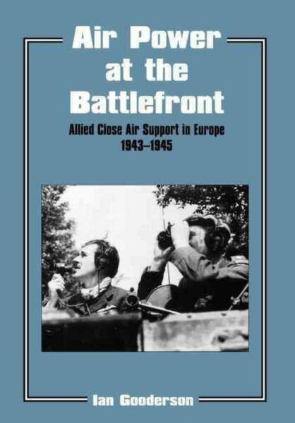 Air Power at the Battlefront: Allied Close Air Support in Europe 1943-45 by Ian