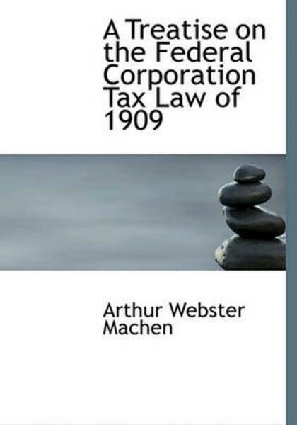 Treatise on the Federal Corporation Tax Law of 1909 by Arthur W. Machen English