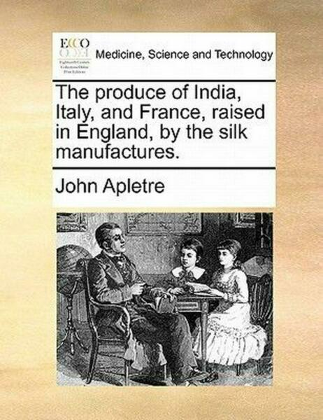The Produce of India Italy and France Raised in England by the Silk Manufact