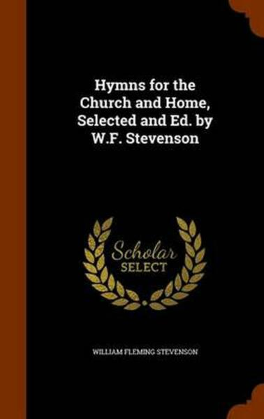 Hymns for the Church and Home Selected and Ed. by W.F. Stevenson by William Fle