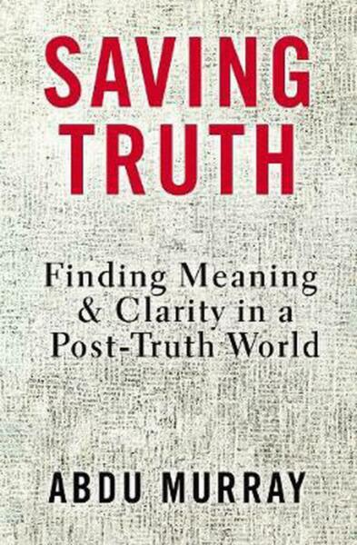 Saving Truth: Finding Meaning and Clarity in a Post-Truth World by Abdu Murray H
