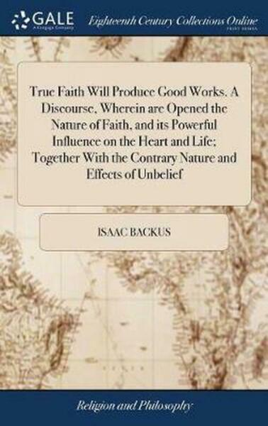 True Faith Will Produce Good Works. a Discourse Wherein are Opened the Nature o