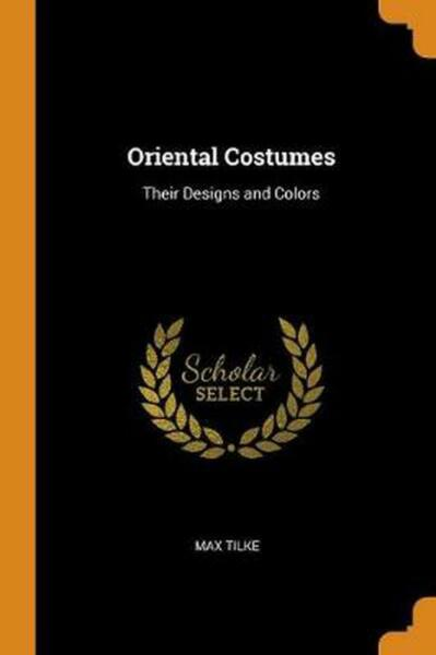Oriental Costumes: Their Designs and Colors by Max Tilke English Paperback Boo $24.31