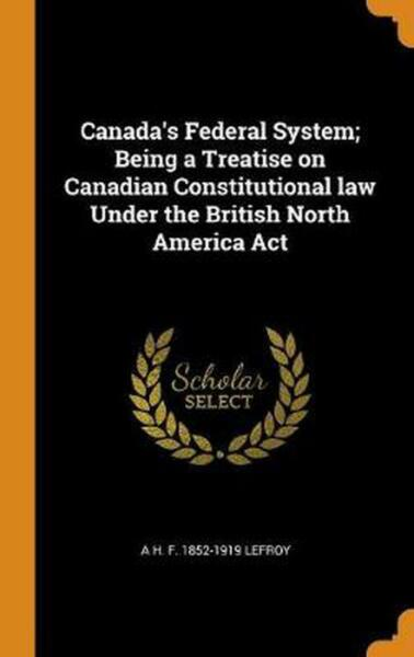 Canada#x27;s Federal System; Being a Treatise on Canadian Constitutional Law Under t