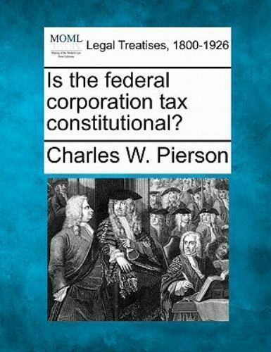 Is The Federal Corporation Tax Constitutional?: By Charles W. Pierson
