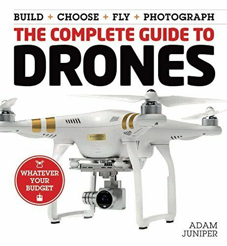 The Complete Guide to Drones: Whatever your budget - Build + Choose + Fly + Phot
