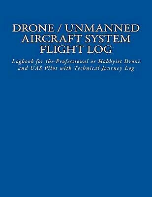 Drone / Unmanned Aircraft System Flight Log : Logbook for the Professional or...