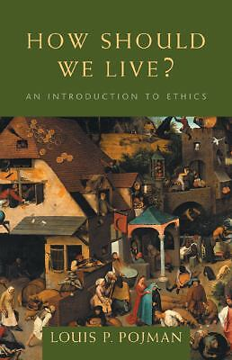 How Should We Live?: An Introduction to Ethics by Pojman, Louis P.