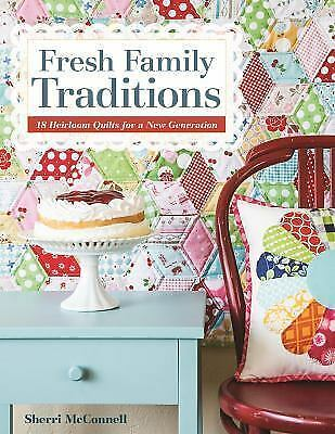 Fresh Family Traditions : 18 Heirloom Quilts for a New Generation by Sherri...