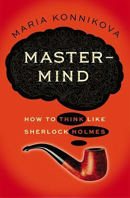 Mastermind: How to Think Like Sherlock Holmes by Konnikova, Maria
