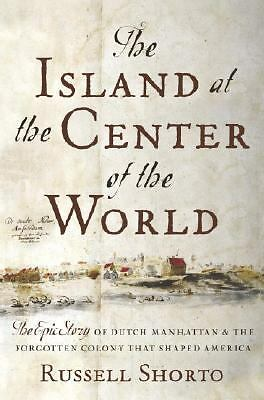 The Island at the Center of the World : The Epic Story of Dutch Manhattan and...