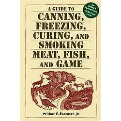 A Guide to Canning, Freezing, Curing & Smoking Meat, Fish & Game by Wilbur F. E