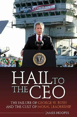 Hail to the CEO: The Failure of George W. Bush and the Cult of Moral Leadership