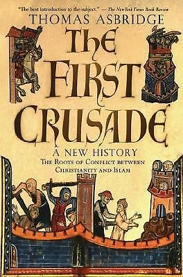 The First Crusade: A New History: The Roots of Conflict between Christianity an