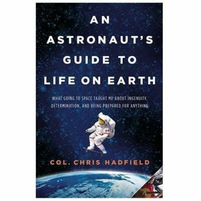 An Astronaut's Guide to Life on Earth: What Going to Space Taught Me About Inge