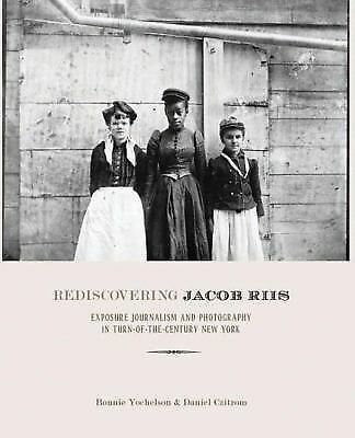 Rediscovering Jacob Riis: The Reformer, His Journalism, and His Photographs by