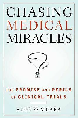Chasing Medical Miracles : The Promise and Perils of Clinical Trials by Alex...