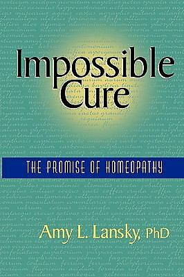 Impossible Cure: The Promise of Homeopathy by Lansky, Amy L.