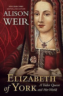 Elizabeth of York: A Tudor Queen and Her World by Weir, Alison