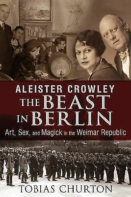 Aleister Crowley: The Beast in Berlin: Art, Sex, and Magick in the Weimar Repub