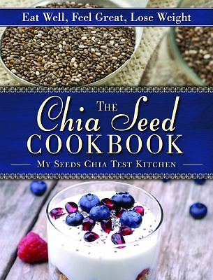 The Chia Seed Cookbook: Eat Well, Feel Great, Lose Weight,MySeeds Chia Test Kitc