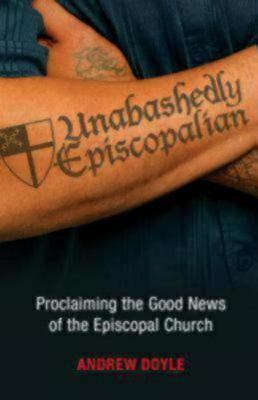 Unabashedly Episcopalian: Proclaiming the Good News of the Episcopal Church,Andr
