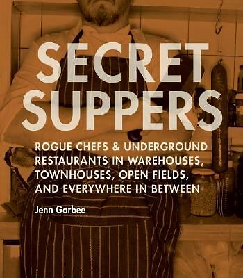 Secret Suppers: Rogue Chefs and Underground Restaurants in Warehouses, Townhouse
