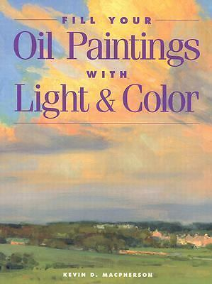 Fill Your Oil Paintings with Light & Color - MacPherson, Kevin - New Condition