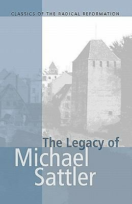 The Legacy of Michael Sattler (Classics of the Radical Reformation, 1), Michael