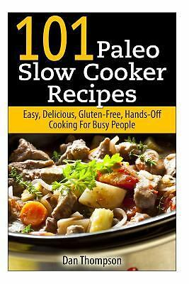 101 Paleo Slow Cooker Recipes : Easy, Delicious, Gluten-free Hands-Off Cooking F