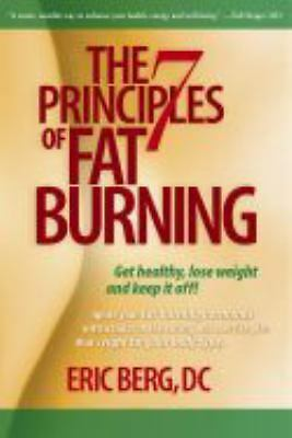 The 7 Principles of Fat Burning: Lose the weight. Keep it off., Berg D.C., Eric,