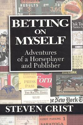 Betting on Myself : Adventures of a Horseplayer and Publisher by Steven Crist...