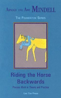 Riding the Horse Backwards: Process Work in Theory and Practice (Foundation seri