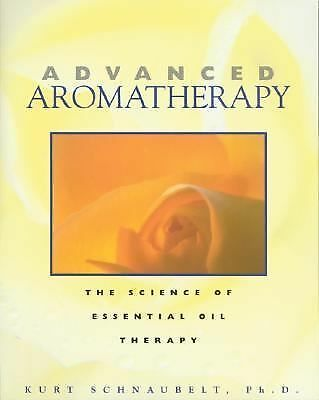 Advanced Aromatherapy: The Science of Essential Oil Therapy by Kurt Schnaubelt