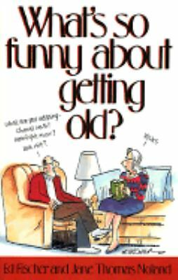 What's So Funny About Getting Old? by Ed Fischer, Ja...