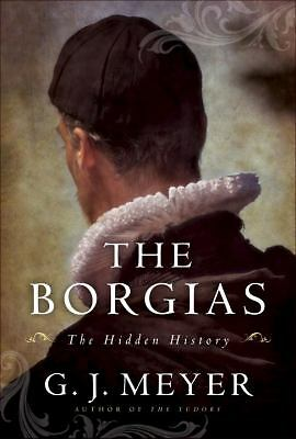 The Borgias: The Hidden History by Meyer, G.J.