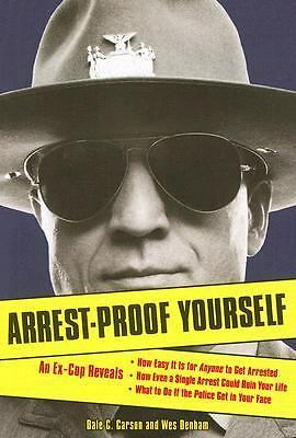 Arrest-Proof Yourself: An Ex-Cop Reveals How Easy It Is for Anyone to Get Arrest
