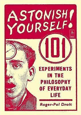 Astonish Yourself: 101 Experiments in the Philosophy of Everyday Life - Droit, R