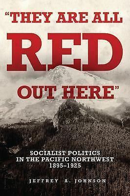 They Are All Red Out Here: Socialist Politics in the Pacific Northwest, 1895-192