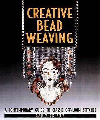 Creative Bead Weaving: A Contemporary Guide To Classic Off-Loom Stitches - Wells